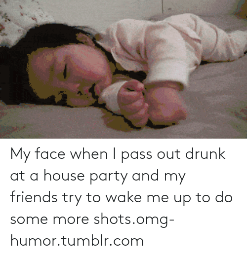 Out Drunk: My face when I pass out drunk at a house party and my friends try to wake me up to do some more shots.omg-humor.tumblr.com