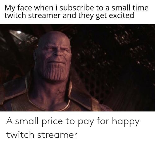 Subscribe: My face when i subscribe to a small time  twitch streamer and they get excited A small price to pay for happy twitch streamer