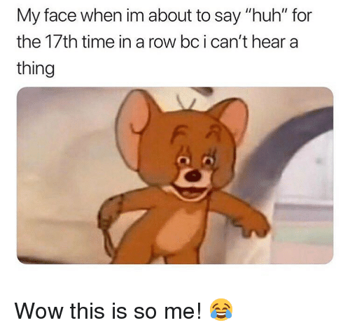"""Huh, Memes, and Wow: My face when im about to say """"huh"""" for  the 17th time in a row bcican't hear a  thing Wow this is so me! 😂"""