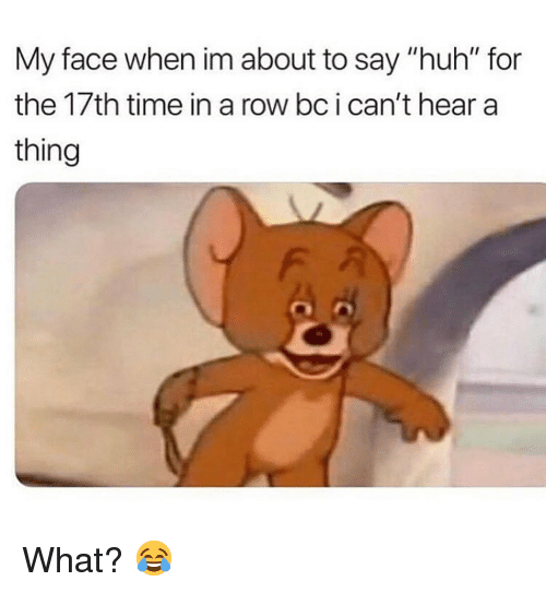 "Huh, Memes, and Time: My face when im about to say ""huh"" for  the 17th time in a row bc i can't hear a  thing What? 😂"