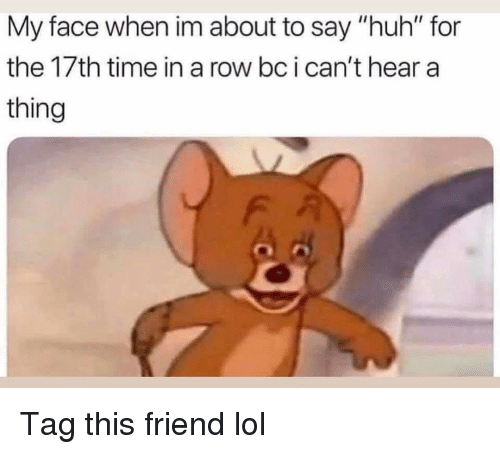"Funny, Huh, and Lol: My face when im about to say ""huh"" for  the 17th time in a row bc i can't hear a  thing Tag this friend lol"