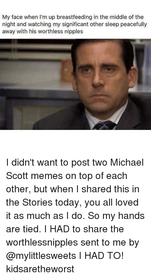 Michael Scott Memes: My face when I'm up breastfeeding in the middle of the  night and watching my significant other sleep peacefully  away with his worthless nipples I didn't want to post two Michael Scott memes on top of each other, but when I shared this in the Stories today, you all loved it as much as I do. So my hands are tied. I HAD to share the worthlessnipples sent to me by @mylittlesweets I HAD TO! kidsaretheworst