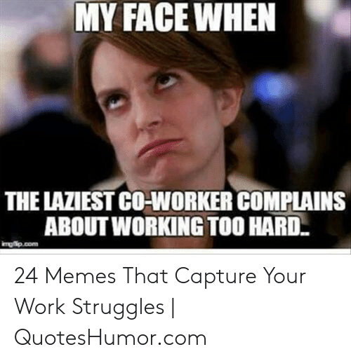 Quoteshumor: MY FACEWHEN  THE LAZIEST CO-WORKER COMPLAINS  ABOUT WORKING TOO HARD  mgip.com 24 Memes That Capture Your Work Struggles | QuotesHumor.com