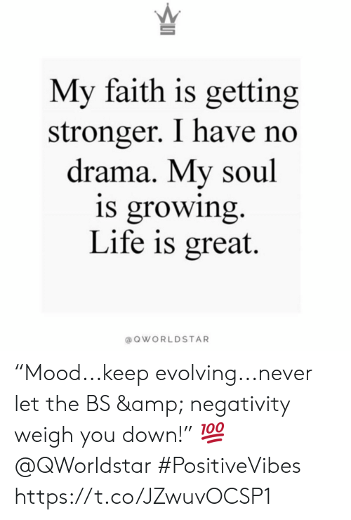 "Life, Faith, and Never: My faith is getting  stronger. I have no  drama. My soul  is growing.  Life is great.  @ QWORLDSTAR ""Mood...keep evolving...never let the BS & negativity weigh you down!"" 💯  @QWorldstar #PositiveVibes https://t.co/JZwuvOCSP1"