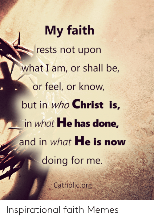Faith Meme: My faith  rests not upon  what I am, or shall be,  or feel, or know  but in who Christ is,  in what He has done,  and in what He is now  doing for me.  Catholic.org Inspirational faith Memes
