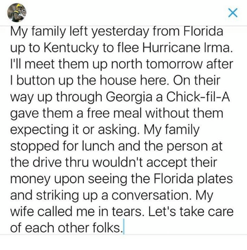 acception: My family left yesterday from Florida  up to Kentucky to flee Hurricane Irma.  I'll meet them up north tomorrow after  I button up the house here. On their  way up through Georgia a Chick-fil-A  gave them a free meal without them  expecting it or asking. My family  stopped for lunch and the person at  the drive thru wouldn't accept their  money upon seeing the Florida plates  and striking up a conversation. My  wife called me in tears. Let's take care  of each other folks