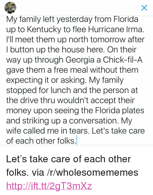 """Chick-Fil-A, Family, and Money: My family left yesterday from Florida  up to Kentucky to flee Hurricane Irma  I'll meet them up north tomorrow after  I button up the house here. On thein  way up through Georgia a Chick-fil-A  gave them a free meal without them  expecting it or asking. My family  stopped for lunch and the person at  the drive thru wouldn't accept their  money upon seeing the Florida plates  and striking up a conversation. My  wife called me in tears, Let's take care  of each other folks <p>Let's take care of each other folks. via /r/wholesomememes <a href=""""http://ift.tt/2gT3mXz"""">http://ift.tt/2gT3mXz</a></p>"""