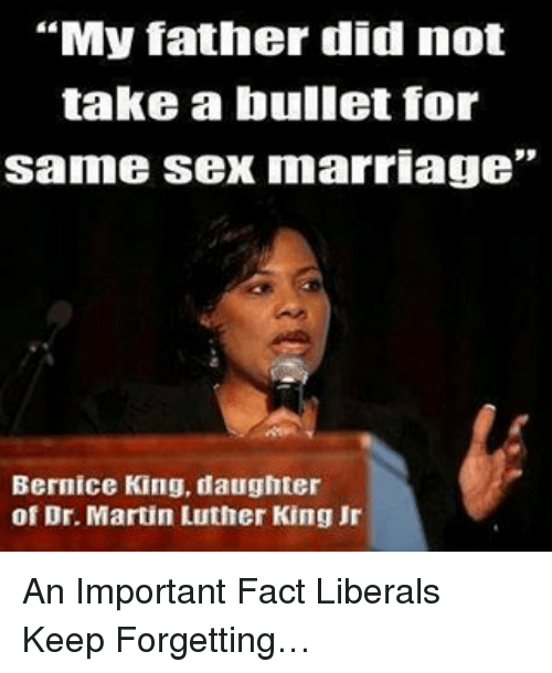 """dr martin luther king: """"My father did not  take a bullet for  same sex marriage""""  Bernice King, daughter  of Dr. Martin Luther King Jr An Important Fact Liberals Keep Forgetting…"""