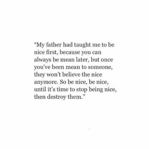 """Being Nice: """"My father had taught me to be  nice first, because you can  always be mean later, but once  you've been mean to someone,  they won't believe the nice  anymore. So be nice, be nice,  until it's time to stop being nice,  then destroy them.""""  92"""