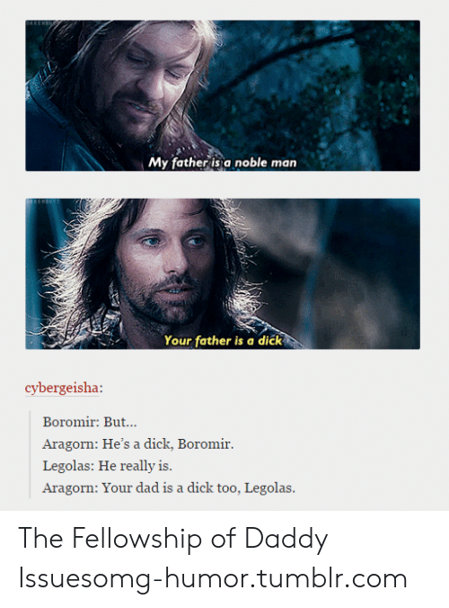 Aragorn: My father is a noble man  Your father is a dick  cybergeisha:  Boromir: But...  Aragorn: He's a dick, Boromir.  Legolas: He really is.  Aragorn: Your dad is a dick too, Legolas The Fellowship of Daddy Issuesomg-humor.tumblr.com