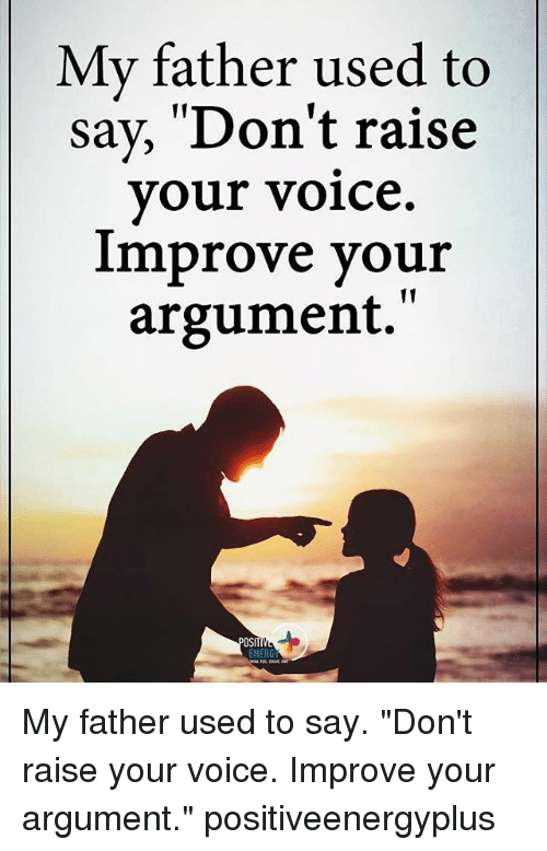 "Energized: My father used to  say, 'Don't raise  your voice.  improve your  argument.""  OSIT  ENERG My father used to say. ""Don't raise your voice. Improve your argument."" positiveenergyplus"