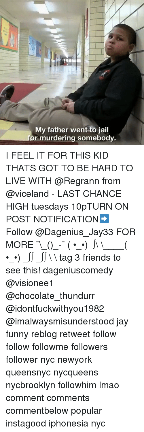 Gotted: My father went to jail  or murdering somebody. I FEEL IT FOR THIS KID THATS GOT TO BE HARD TO LIVE WITH @Regrann from @viceland - LAST CHANCE HIGH tuesdays 10pTURN ON POST NOTIFICATION➡️ Follow @Dagenius_Jay33 FOR MORE ¯\_(ツ)_-¯ ( •_•) ∫\ \____( •_•) _∫∫ _∫∫ɯ \ \ tag 3 friends to see this! dageniuscomedy @visionee1 @chocolate_thundurr @idontfuckwithyou1982 @imalwaysmisunderstood jay funny reblog retweet follow follow followme followers follower nyc newyork queensnyc nycqueens nycbrooklyn followhim lmao comment comments commentbelow popular instagood iphonesia nyc