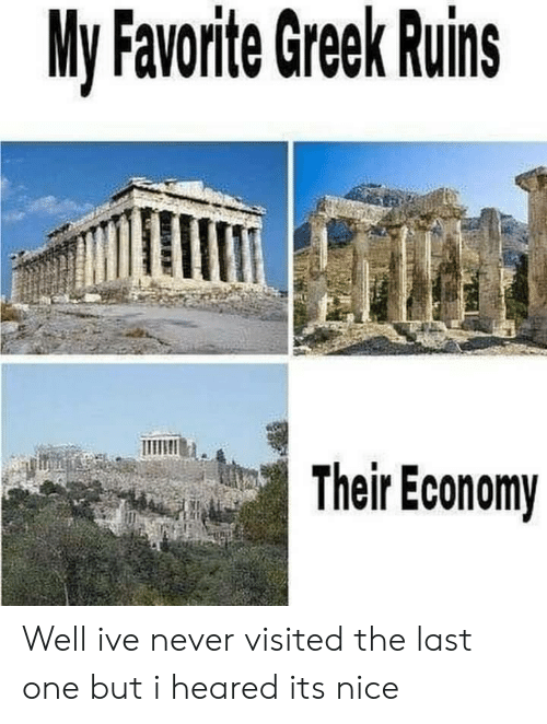 Greek, Never, and Nice: My Favorite Greek Ruins  Their Economy Well ive never visited the last one but i heared its nice