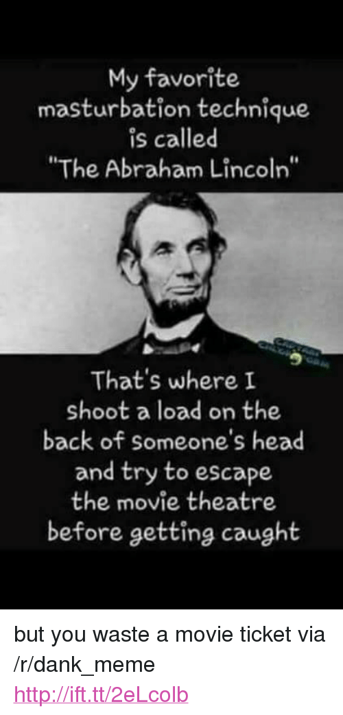 "Abraham Lincoln, Dank, and Head: My favorite  masturbation technique  is called  ""The Abraham Lincoln""  That's where I  shoot a load on the  back of someone's head  and try to escape  the movie theatre  before getting caught <p>but you waste a movie ticket via /r/dank_meme <a href=""http://ift.tt/2eLcolb"">http://ift.tt/2eLcolb</a></p>"