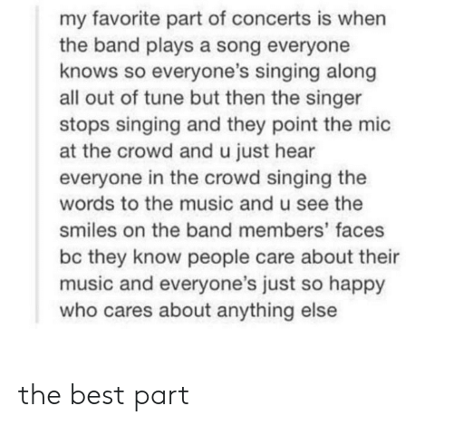 Music, Singing, and Best: my favorite part of concerts is when  the band plays a song everyone  knows so everyone's singing along  all out of tune but then the singer  stops singing and they point the mic  at the crowd and u just hear  everyone in the crowd singing the  words to the music and u see the  smiles on the band members' faces  bc they know people care about their  music and everyone's just so happy  who cares about anything else the best part