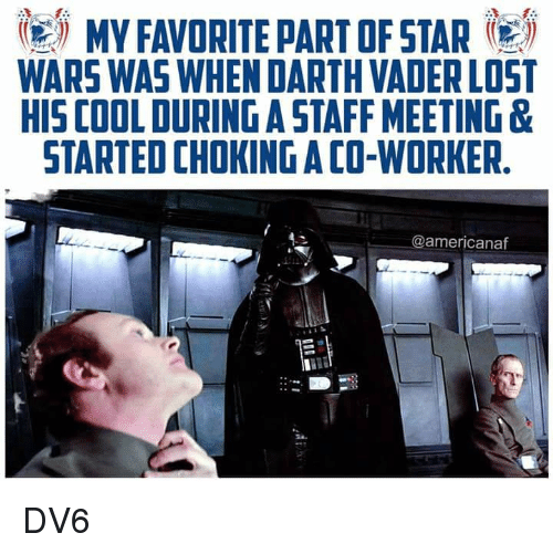 Darth Vader, Memes, and Star Wars: MY FAVORITE PART OF STAR  WARS WAS WHEN DARTH VADER LOST  HIS COOL DURING A STAFF MEETING &  STARTED CHOKING A CO-WORKER  @americanaf DV6