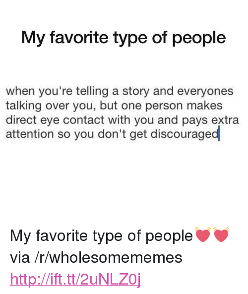 "Type Of People: My favorite type of people  when you're telling a story and everyones  talking over you, but one person makes  direct eye contact with you and pays extra  attention so you don't get discouraged <p>My favorite type of people💓💓 via /r/wholesomememes <a href=""http://ift.tt/2uNLZ0j"">http://ift.tt/2uNLZ0j</a></p>"