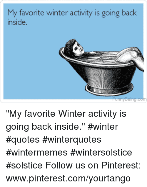 """Winter, Pinterest, and pinterest.com: My favorite winter activity is going back  inside. """"My favorite Winter activity is going back inside."""" #winter #quotes #winterquotes #wintermemes #wintersolstice #solstice Follow us on Pinterest: www.pinterest.com/yourtango"""