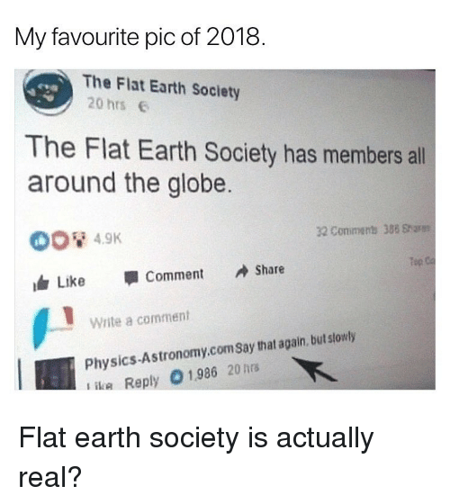 flat earth society: My favourite pic of 2018.  The Flat Earth Society  20 hrs  The Flat Earth Society has members all  around the globe  32 Conimens 388 Sharm  Tep  Like 寧Comment Share  Write a comment  Physics-Astronomy.comSay that again, but slowly  ika Reply 01986 20hrs Flat earth society is actually real?