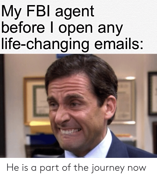 Emails: My FBI agent  before I open any  life-changing emails: He is a part of the journey now