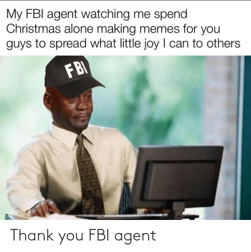 agent: My FBI agent watching me spend  Christmas alone making memes for you  guys to spread what little joy I can to others  FBI Thank you FBI agent
