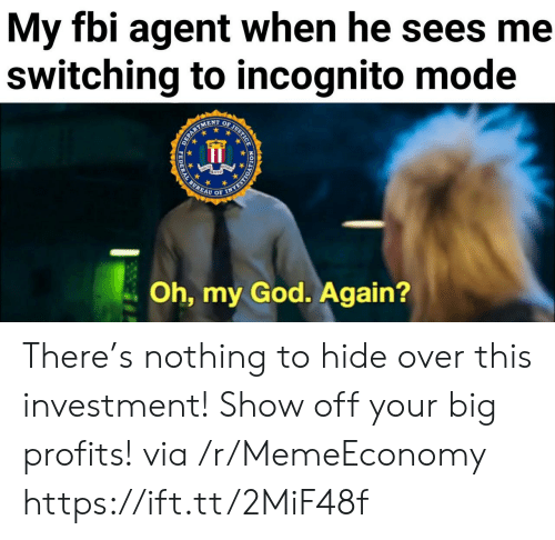 Fbi, God, and Oh My God: My fbi agent when he sees me  switching to incognito mode  OF JUSTICE  ENT  EPARTS  Oh, my God. Again?  HODYORSAAN  PEDERAL There's nothing to hide over this investment! Show off your big profits! via /r/MemeEconomy https://ift.tt/2MiF48f