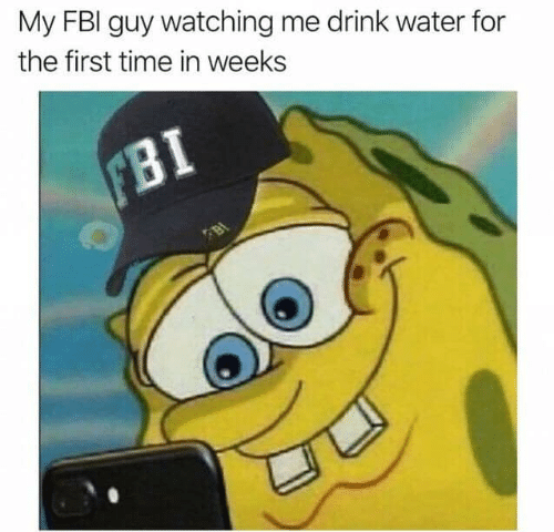 Fbi, Funny, and Time: My FBI guy watching me drink water for  the first time in weeks