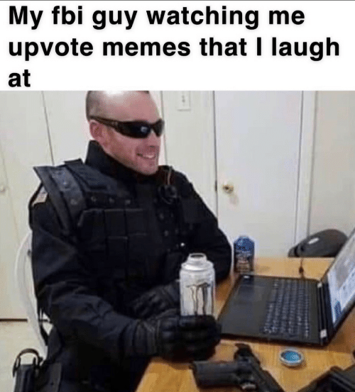 Upvote: My fbi guy watching me  upvote memes that I laugh  at
