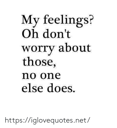 worry: My feelings?  Oh don't  about  worry  those,  no one  else does. https://iglovequotes.net/