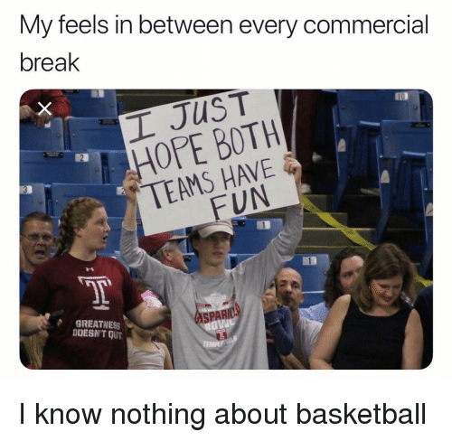 Basketball, Funny, and Break: My feels in between every commercial  break  10  OPE BOTH  TEAMS HAVE  FUN  SPARIO  GREATNESS  OESN'T QUT I know nothing about basketball