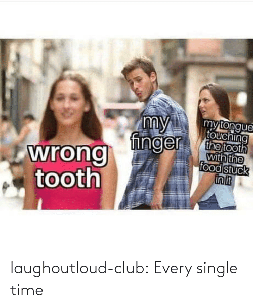 stuck: my  finger  mytongue  touching  the tooth  with the  food stuck  in it  wrong  tooth laughoutloud-club:  Every single time