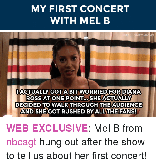 "walkthrough: MY FIRST CONCERT  WITH MEL B   FALLONTON  HT  IACTUALLY GOTA BIT WORRIEDFOR DIANA  ROSS AT ONE POINT... SHE ACTUALLY  DECIDED TO WALKTHROUGH THE AUDIENCE  AND SHE GOT RUSHED BY ALL THE FANS! <p><a href=""https://www.youtube.com/watch?v=GXYwkreBL8w&amp;list=UU8-Th83bH_thdKZDJCrn88g"" target=""_blank""><strong>WEB EXCLUSIVE</strong></a>: Mel B from <a class=""tumblelog"" href=""http://tmblr.co/m2LPphypXjIR-l2hsEjPTwA"" target=""_blank"">nbcagt</a> hung out after the show to tell us about her first concert! </p>"