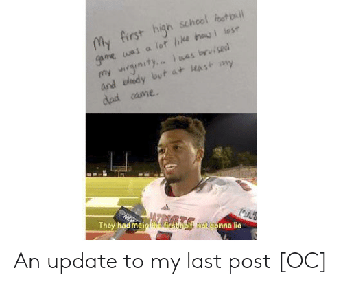 Foot Bl: My first high school foot bl  game was a lot ie thag lest  my virginity.... i was byvisel  and edy but at east my  dad came  They had mein the-firsthalf, rot gonna lie An update to my last post [OC]