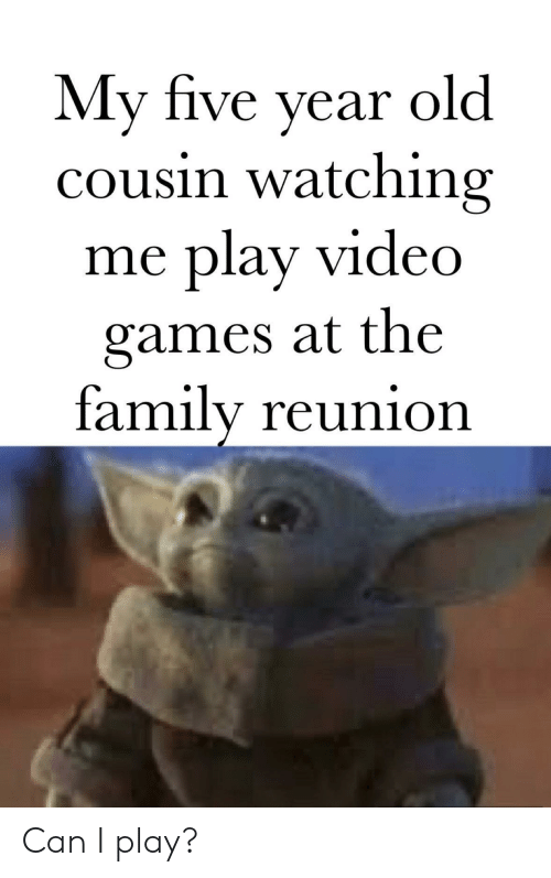 reunion: My five year  cousin watching  play video  old  me  games at the  family reunion Can I play?