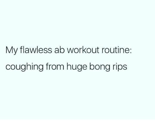Coughing: My flawless ab workout routine:  coughing from huge bong rips