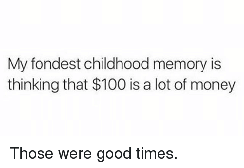 Anaconda, Gym, and Money: My fondest childhood memory is  thinking that $100 is a lot of money Those were good times.