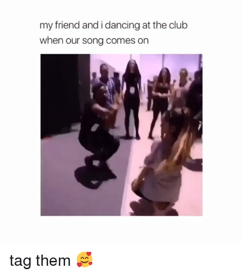 Club, Dancing, and Girl Memes: my friend and i dancing at the club  when our song comes on tag them 🥰