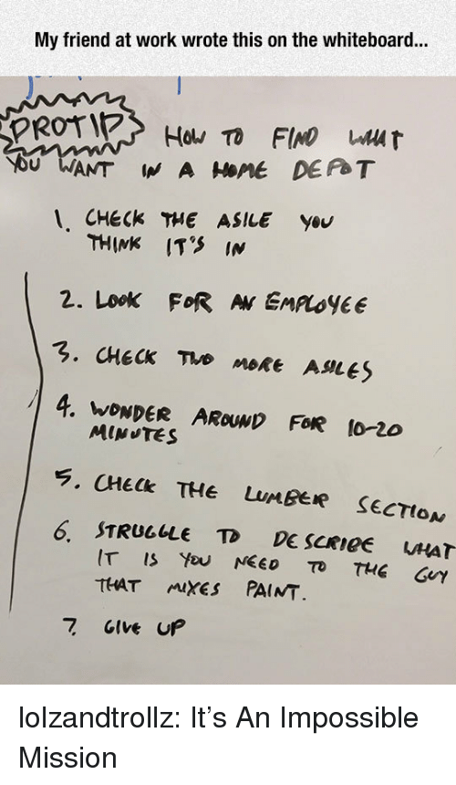 whiteboard: My friend at work wrote this on the whiteboard...  1, CHEck THE ASILE ysu  THINK IT'S IN  2. Look FoR AN EMLOYEE  4. WONDER AROUwD FoR 1o-2do  6 STRUGLLE TD DE SCRIGE  uHAT  IT ISYou NEED To THE GUY  THAT muXES PAINT  7 GIve UP lolzandtrollz:  It's An Impossible Mission