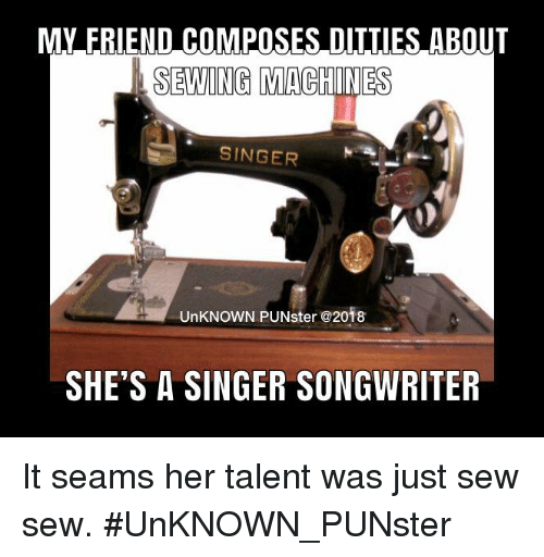 sewing machines: MY FRIEND COMPOSES DIIIIES ABOUT  SEWING MACHINES  SINGER  UnKNOWN PUNster @2018  SHE'S A SINGER SONGWRITER It seams her talent was just sew sew. #UnKNOWN_PUNster