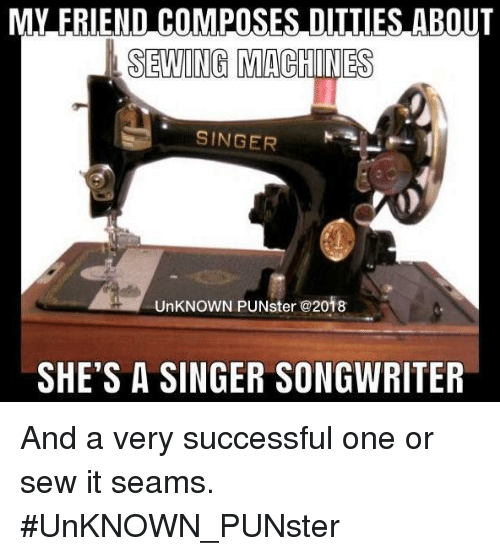 sewing machines: MY FRIEND COMPOSES DILILES ABOUT  SEWING MACHINES  SINGER  UnKNOWN PUNster @2018  SHE'S A SINGER SONGWRITER And a very successful one or sew it seams.  #UnKNOWN_PUNster