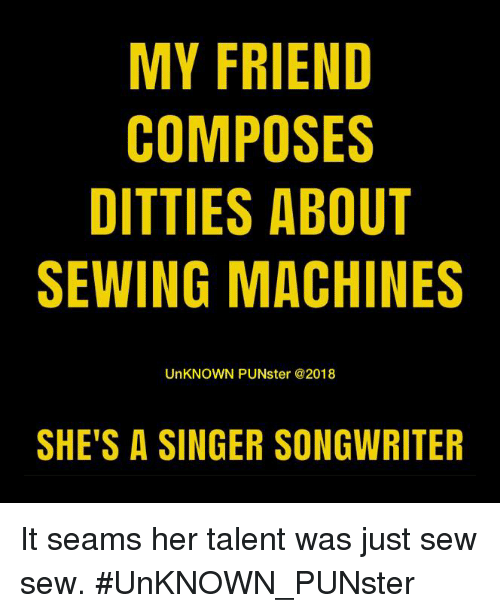 sewing machines: MY FRIEND  COMPOSES  DITTIES ABOUT  SEWING MACHINES  UnKNOWN PUNster @2018  SHE'S A SINGER SONGWRITER It seams her talent was just sew sew. #UnKNOWN_PUNster