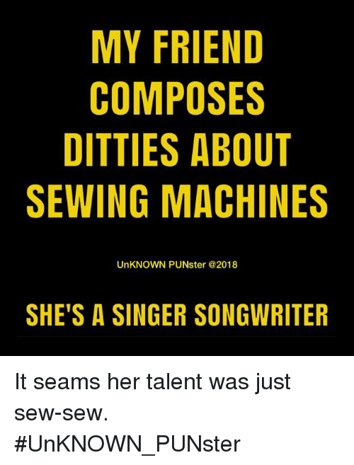sewing machines: MY FRIEND  COMPOSES  DITTIES ABOUT  SEWING MACHINES  UnKNOWN PUNster @2018  SHE'S A SINGER SONGWRITER It seams her talent was just sew-sew. #UnKNOWN_PUNster