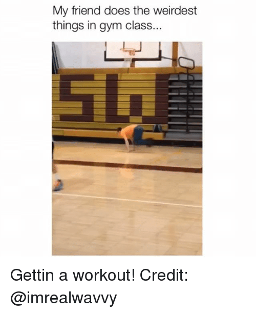 Gym, Memes, and 🤖: My friend does the weirdest  things in gym class... Gettin a workout! Credit: @imrealwavvy