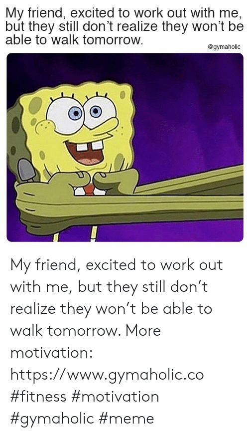 Meme, Work, and Tomorrow: My friend, excited to work out with me,  but they still don't realize they won't be  able to walk tomorrow.  @gymaholic My friend, excited to work out with me, but they still don't realize they won't be able to walk tomorrow.  More motivation: https://www.gymaholic.co  #fitness #motivation #gymaholic #meme