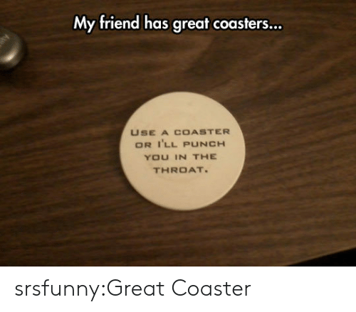 punch you: My friend has great coasters...  USE A COASTER  OR I'LL PUNCH  YOU IN THE  THROAT srsfunny:Great Coaster