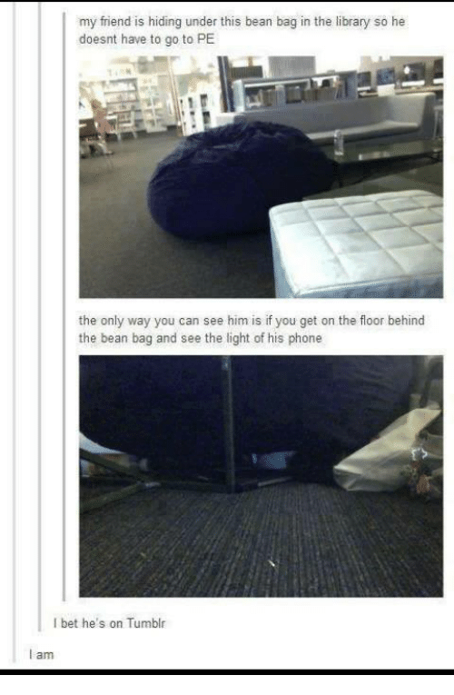 Bean Bagged: my friend is hiding under this bean bag in the library  so he  doesnt have to go to PE  the only way you can see him is if you get on the floor behind  the bean bag and see the light of his phone  bet he's on Tumblr  I am