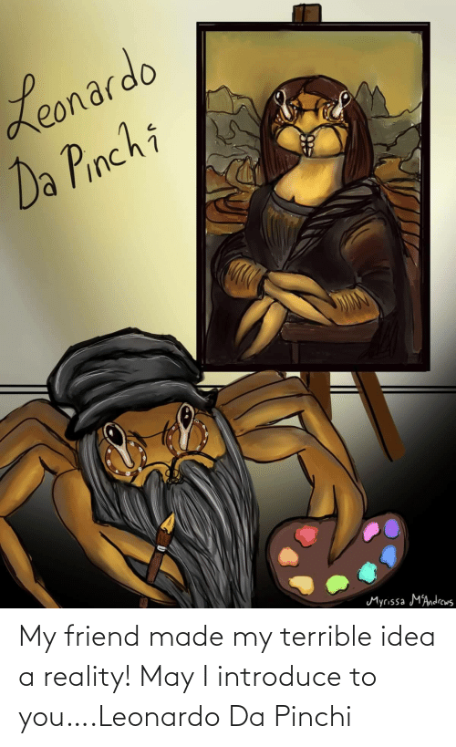 idea: My friend made my terrible idea a reality! May I introduce to you….Leonardo Da Pinchi