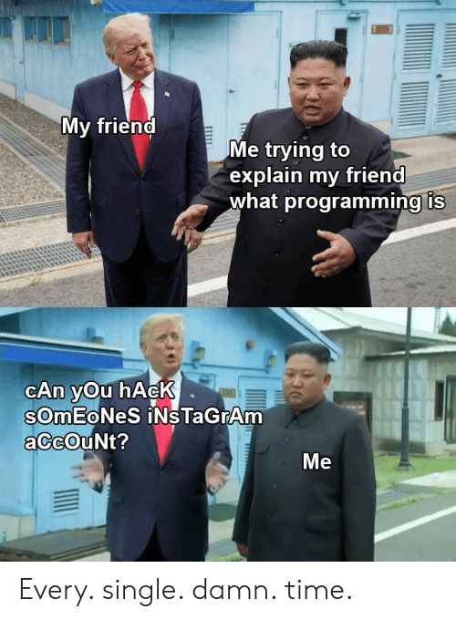 Time, Programming, and Single: My friend  Me trying to  explain my friend  what programming is  CAn yOu hAcK  SOMEONES iNs TaGrAm  aCcOuNt?  Me  T Every. single. damn. time.