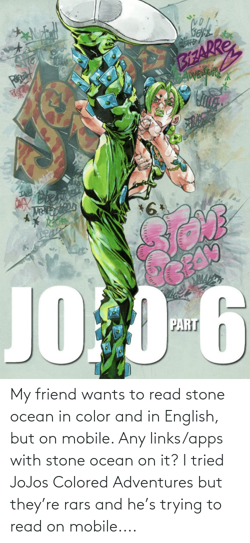 links: My friend wants to read stone ocean in color and in English, but on mobile. Any links/apps with stone ocean on it? I tried JoJos Colored Adventures but they're rars and he's trying to read on mobile....