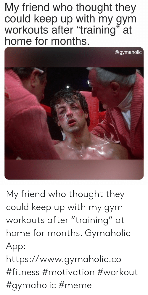 "workout: My friend who thought they could keep up with my gym workouts after ""training"" at home for months.  Gymaholic App: https://www.gymaholic.co  #fitness #motivation #workout #gymaholic #meme"